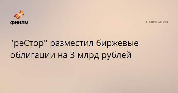"""""""реСтор"""" разместил биржевые облигации на 3 млрд рублей"""