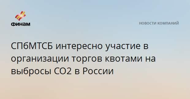 СПбМТСБ интересно участие в организации торгов квотами на выбросы CO2 в России