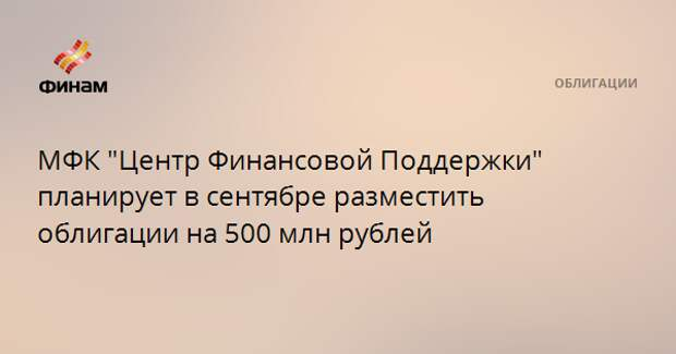 """МФК """"Центр Финансовой Поддержки"""" планирует в сентябре разместить облигации на 500 млн рублей"""