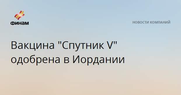 """Вакцина """"Спутник V"""" одобрена в Иордании"""