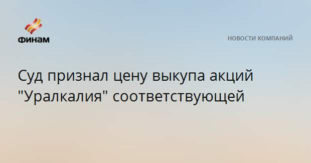 """Суд признал цену выкупа акций """"Уралкалия"""" соответствующей"""