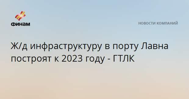 Ж/д инфраструктуру в порту Лавна построят к 2023 году - ГТЛК