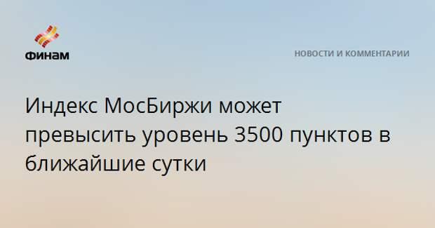 Индекс МосБиржи может превысить уровень 3500 пунктов в ближайшие сутки