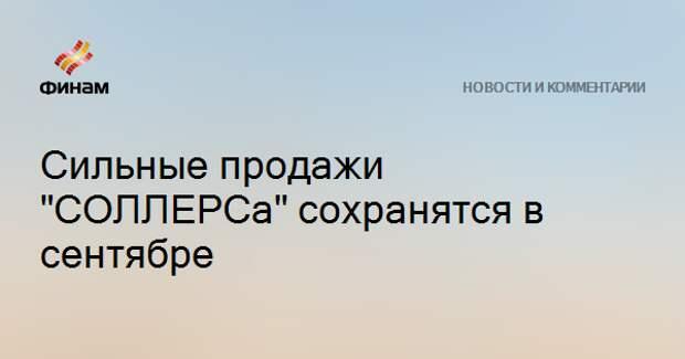 """Сильные продажи """"СОЛЛЕРСа"""" сохранятся в сентябре"""