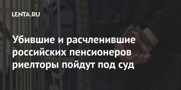 Убившие и расчленившие российских пенсионеров риелторы пойдут под суд