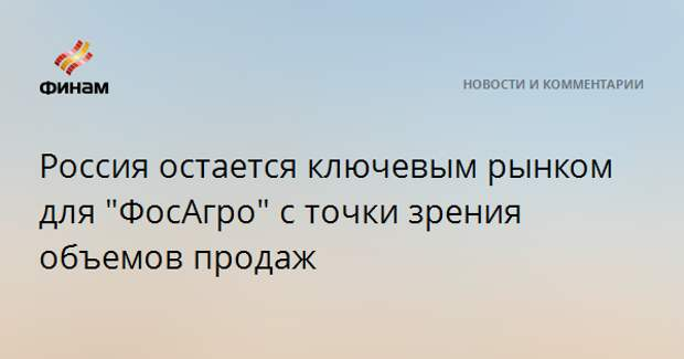 """Россия остается ключевым рынком для """"ФосАгро"""" с точки зрения объемов продаж"""