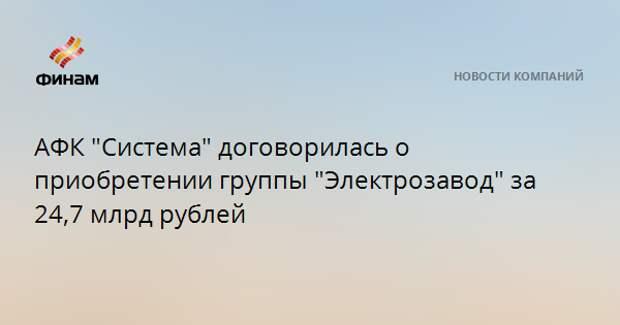 """АФК """"Система"""" договорилась о приобретении группы """"Электрозавод"""" за 24,7 млрд рублей"""
