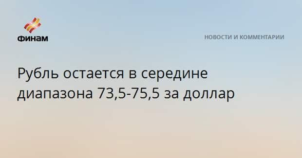 Рубль остается в середине диапазона 73,5-75,5 за доллар