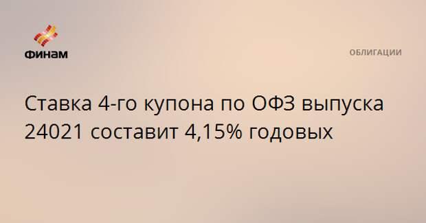 Ставка 4-го купона по ОФЗ выпуска 24021 составит 4,15% годовых