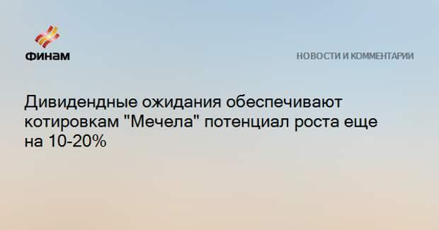 """Дивидендные ожидания обеспечивают котировкам """"Мечела"""" потенциал роста еще на 10-20%"""