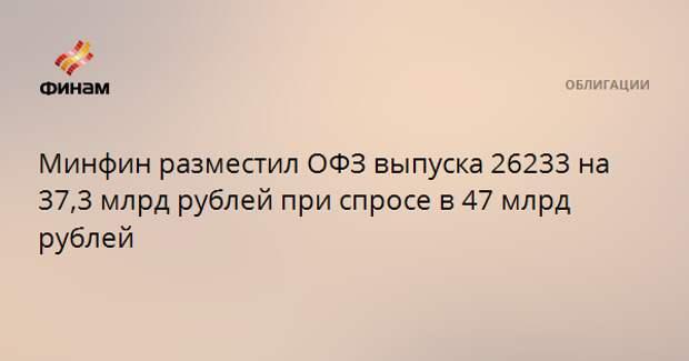 Минфин разместил ОФЗ выпуска 26233 на 37,3 млрд рублей при спросе в 47 млрд рублей