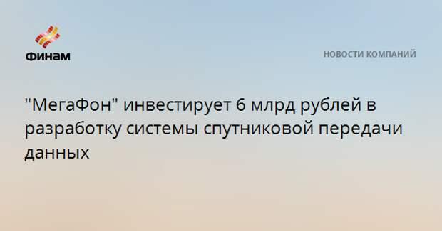 """""""МегаФон"""" инвестирует 6 млрд рублей в разработку системы спутниковой передачи данных"""