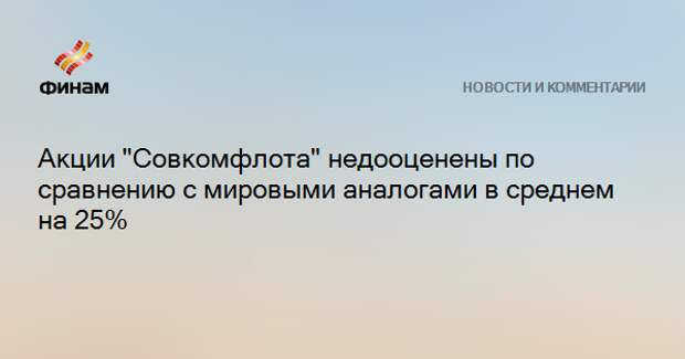 """Акции """"Совкомфлота"""" недооценены по сравнению с мировыми аналогами в среднем на 25%"""