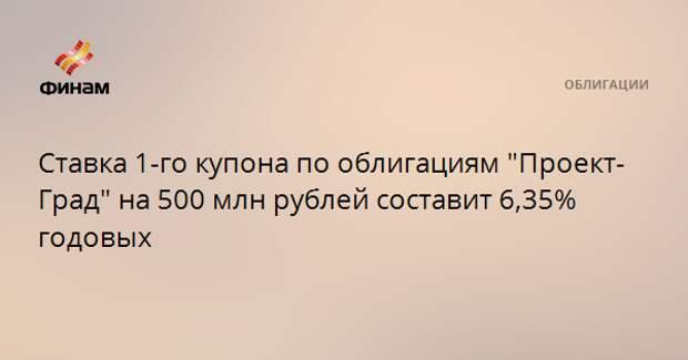 """Ставка 1-го купона по облигациям """"Проект-Град"""" на 500 млн рублей составит 6,35% годовых"""