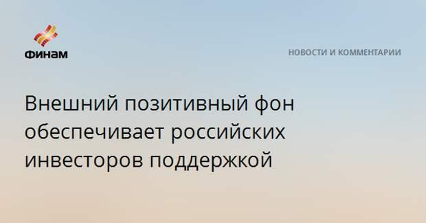 Внешний позитивный фон обеспечивает российских инвесторов поддержкой
