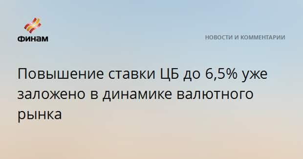 Повышение ставки ЦБ до 6,5% уже заложено в динамике валютного рынка