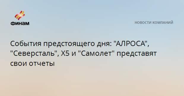 """События предстоящего дня: """"АЛРОСА"""", """"Северсталь"""", X5 и """"Самолет"""" представят свои отчеты"""
