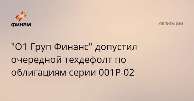 """""""О1 Груп Финанс"""" допустил очередной техдефолт по облигациям серии 001Р-02"""