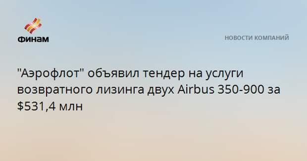 """""""Аэрофлот"""" объявил тендер на услуги возвратного лизинга двух Airbus 350-900 за $531,4 млн"""