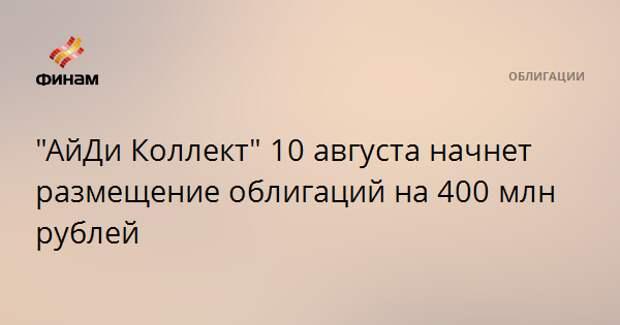 """""""АйДи Коллект"""" 10 августа начнет размещение облигаций на 400 млн рублей"""