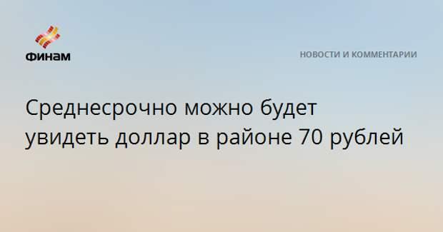 Среднесрочно можно будет увидеть доллар в районе 70 рублей