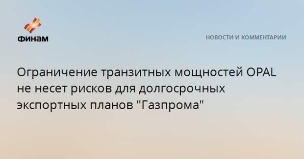 """Ограничение транзитных мощностей OPAL не несет рисков для долгосрочных экспортных планов """"Газпрома"""""""