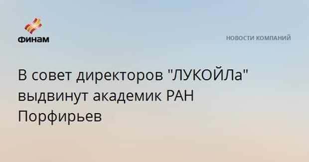 """В совет директоров """"ЛУКОЙЛа"""" выдвинут академик РАН Порфирьев"""