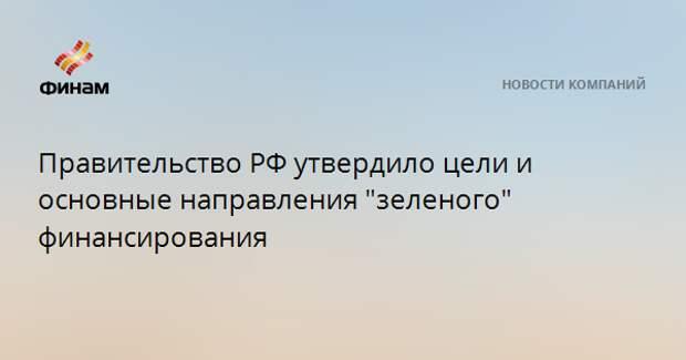 """Правительство РФ утвердило цели и основные направления """"зеленого"""" финансирования"""