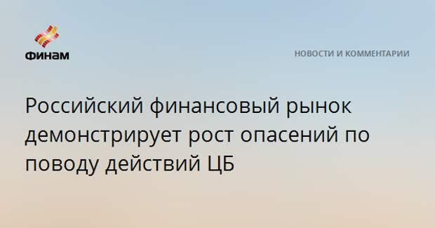Российский финансовый рынок демонстрирует рост опасений по поводу действий ЦБ