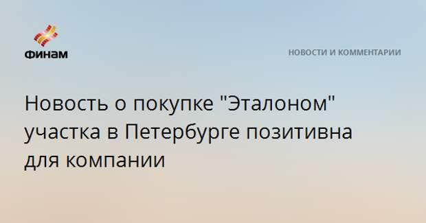 """Новость о покупке """"Эталоном"""" участка в Петербурге позитивна для компании"""