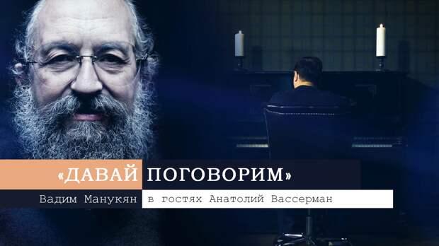 «Давай поговорим» с Вадимом Манукяном: Анатолий Вассерман