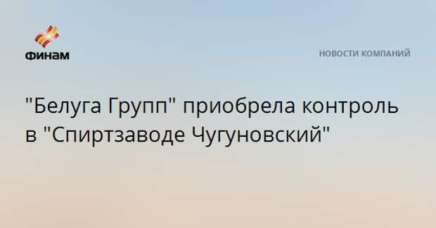 """""""Белуга Групп"""" приобрела контроль в """"Спиртзаводе Чугуновский"""""""