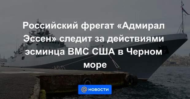 Российский фрегат «Адмирал Эссен» следит за действиями эсминца ВМС США в Черном море
