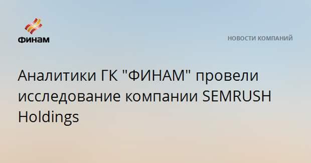"""Аналитики ГК """"ФИНАМ"""" провели исследование компании SEMRUSH Holdings"""