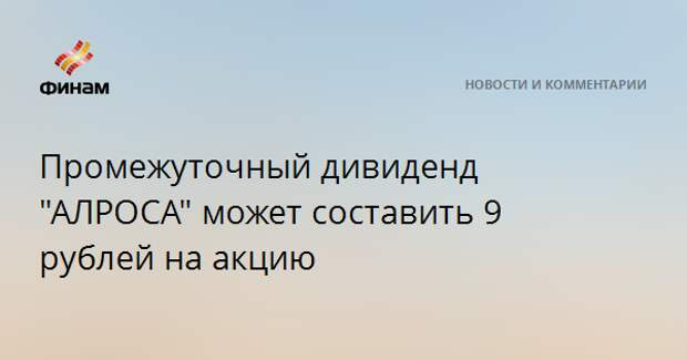 """Промежуточный дивиденд """"АЛРОСА"""" может составить 9 рублей на акцию"""
