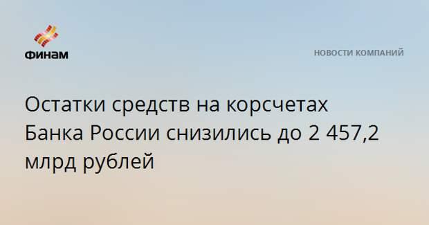 Остатки средств на корсчетах Банка России снизились до 2 457,2 млрд рублей