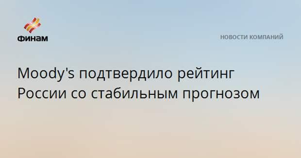 Moody's подтвердило рейтинг России со стабильным прогнозом