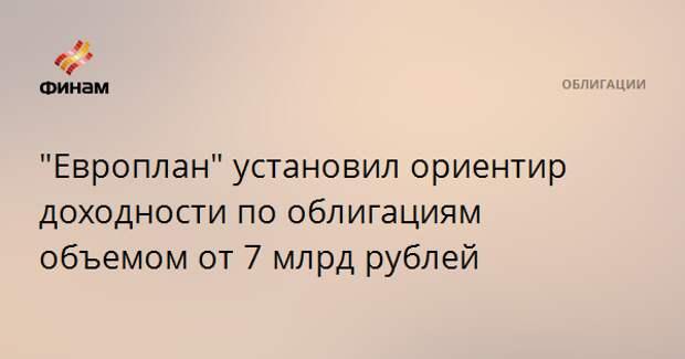 """Европлан"" установил ориентир доходности по облигациям объемом от 7 млрд рублей"