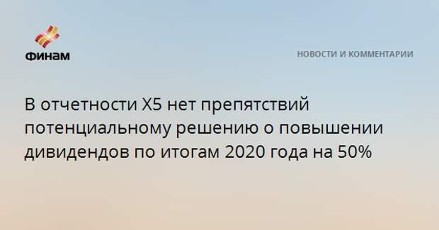 В отчетности X5 нет препятствий потенциальному решению о повышении дивидендов по итогам 2020 года на 50%