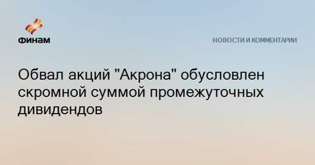 """Обвал акций """"Акрона"""" обусловлен скромной суммой промежуточных дивидендов"""
