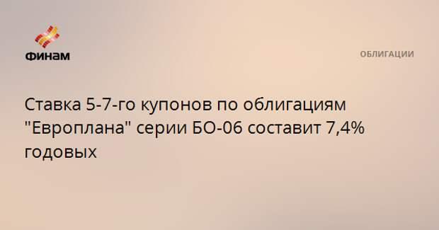 """Ставка 5-7-го купонов по облигациям """"Европлана"""" серии БО-06 составит 7,4% годовых"""