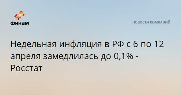 Недельная инфляция в РФ с 6 по 12 апреля замедлилась до 0,1% - Росстат