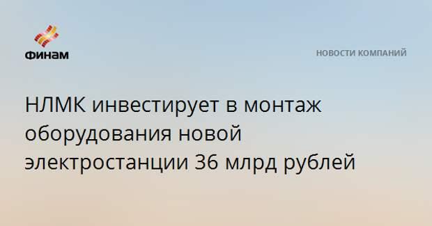 НЛМК инвестирует в монтаж оборудования новой электростанции 36 млрд рублей
