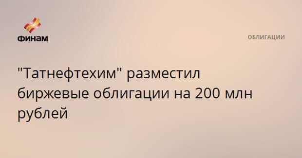 """""""Татнефтехим"""" разместил биржевые облигации на 200 млн рублей"""