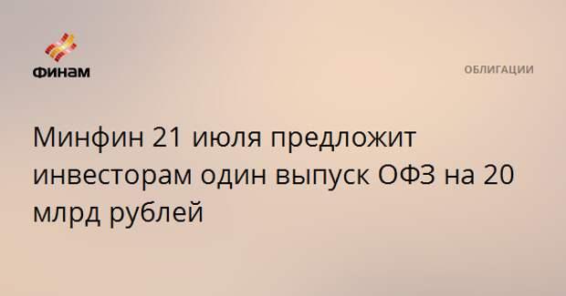 Минфин 21 июля предложит инвесторам один выпуск ОФЗ на 20 млрд рублей