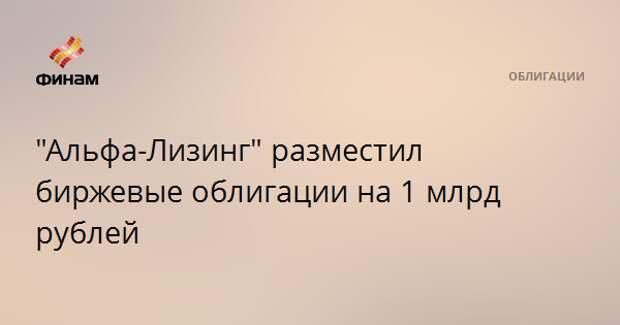 """""""Альфа-Лизинг"""" разместил биржевые облигации на 1 млрд рублей"""