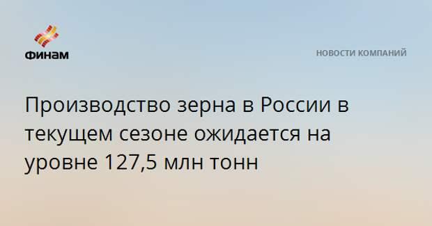Производство зерна в России в текущем сезоне ожидается на уровне 127,5 млн тонн