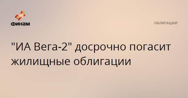 """""""ИА Вега-2"""" досрочно погасит жилищные облигации"""