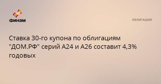 """Ставка 30-го купона по облигациям """"ДОМ.РФ"""" серий А24 и А26 составит 4,3% годовых"""