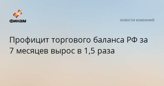 Профицит торгового баланса РФ за 7 месяцев вырос в 1,5 раза